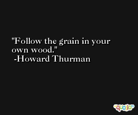 Follow the grain in your own wood. -Howard Thurman