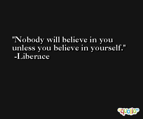 Nobody will believe in you unless you believe in yourself. -Liberace
