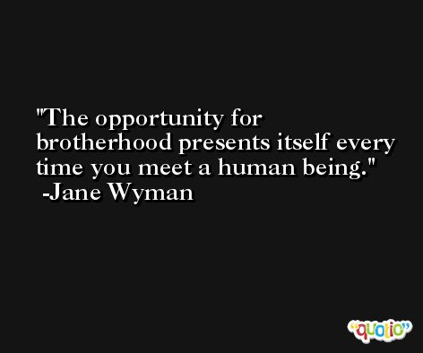 The opportunity for brotherhood presents itself every time you meet a human being. -Jane Wyman
