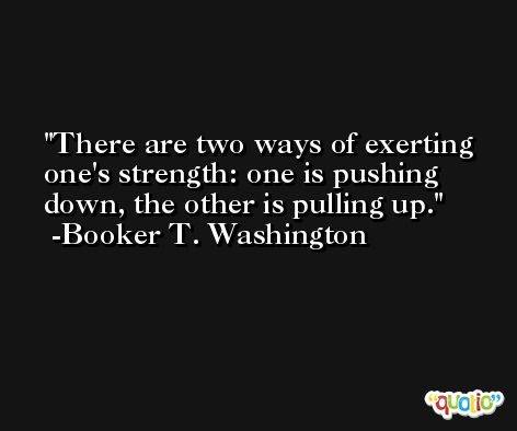 There are two ways of exerting one's strength: one is pushing down, the other is pulling up. -Booker T. Washington