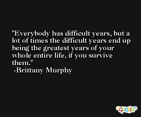 Everybody has difficult years, but a lot of times the difficult years end up being the greatest years of your whole entire life, if you survive them. -Brittany Murphy