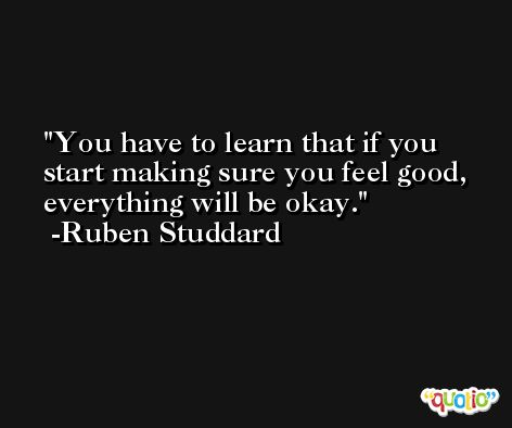 You have to learn that if you start making sure you feel good, everything will be okay. -Ruben Studdard