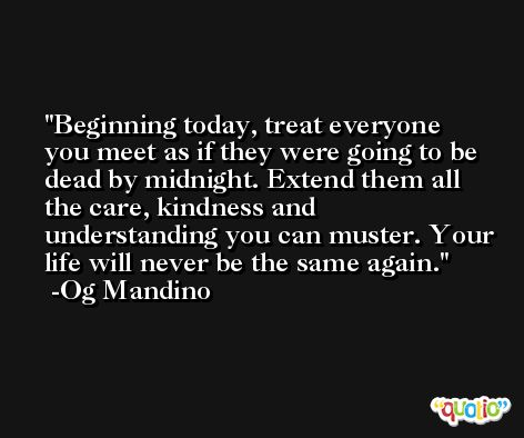 Beginning today, treat everyone you meet as if they were going to be dead by midnight. Extend them all the care, kindness and understanding you can muster. Your life will never be the same again. -Og Mandino