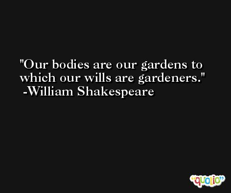 Our bodies are our gardens to which our wills are gardeners. -William Shakespeare