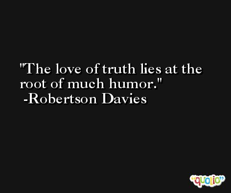 The love of truth lies at the root of much humor. -Robertson Davies
