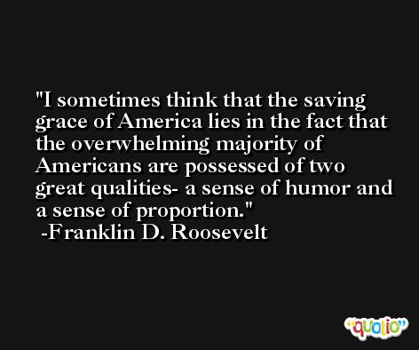 I sometimes think that the saving grace of America lies in the fact that the overwhelming majority of Americans are possessed of two great qualities- a sense of humor and a sense of proportion. -Franklin D. Roosevelt
