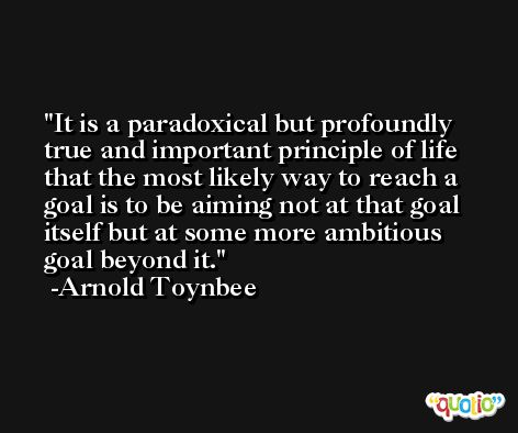 It is a paradoxical but profoundly true and important principle of life that the most likely way to reach a goal is to be aiming not at that goal itself but at some more ambitious goal beyond it. -Arnold Toynbee