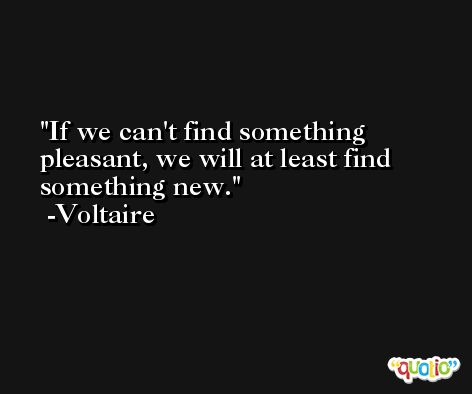 If we can't find something pleasant, we will at least find something new. -Voltaire