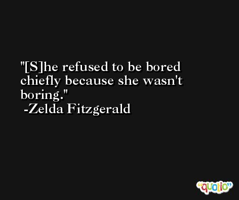 [S]he refused to be bored chiefly because she wasn't boring. -Zelda Fitzgerald