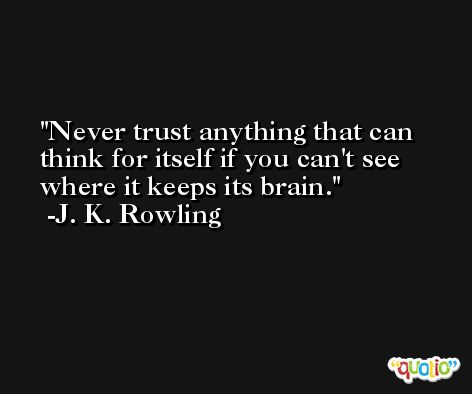 Never trust anything that can think for itself if you can't see where it keeps its brain. -J. K. Rowling