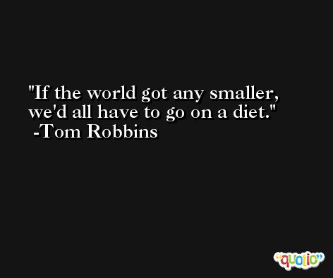 If the world got any smaller, we'd all have to go on a diet. -Tom Robbins
