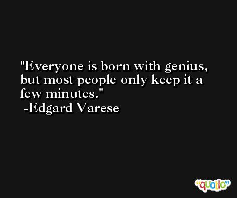 Everyone is born with genius, but most people only keep it a few minutes. -Edgard Varese