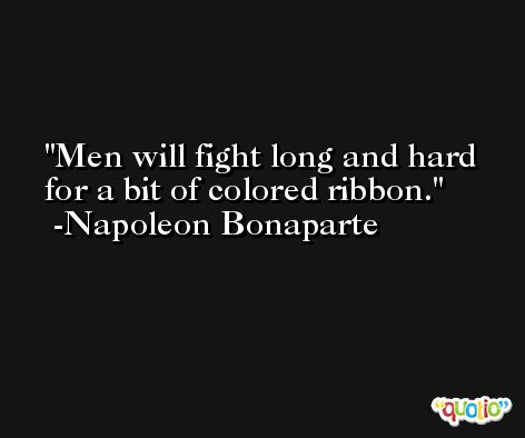 Men will fight long and hard for a bit of colored ribbon. -Napoleon Bonaparte