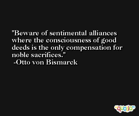 Beware of sentimental alliances where the consciousness of good deeds is the only compensation for noble sacrifices. -Otto von Bismarck