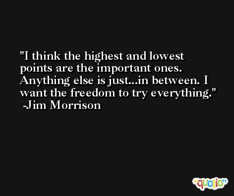 I think the highest and lowest points are the important ones. Anything else is just...in between. I want the freedom to try everything. -Jim Morrison