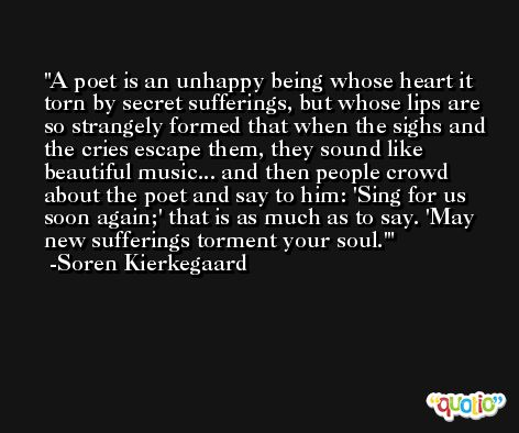 A poet is an unhappy being whose heart it torn by secret sufferings, but whose lips are so strangely formed that when the sighs and the cries escape them, they sound like beautiful music... and then people crowd about the poet and say to him: 'Sing for us soon again;' that is as much as to say. 'May new sufferings torment your soul.' -Soren Kierkegaard
