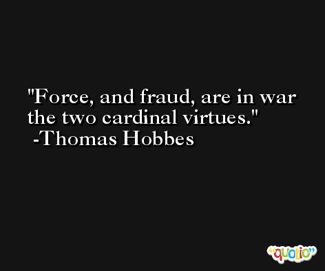 Force, and fraud, are in war the two cardinal virtues. -Thomas Hobbes