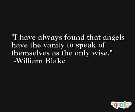 I have always found that angels have the vanity to speak of themselves as the only wise. -William Blake