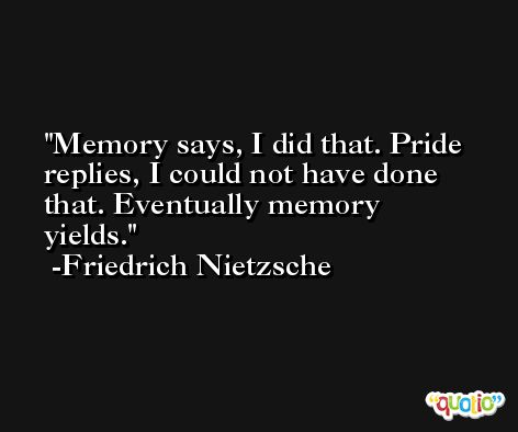 Memory says, I did that. Pride replies, I could not have done that. Eventually memory yields. -Friedrich Nietzsche