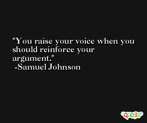 You raise your voice when you should reinforce your argument. -Samuel Johnson
