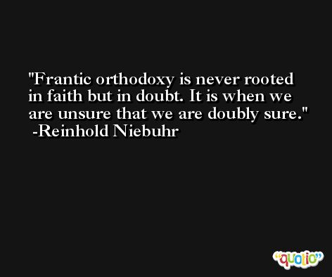 Frantic orthodoxy is never rooted in faith but in doubt. It is when we are unsure that we are doubly sure. -Reinhold Niebuhr