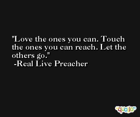 Love the ones you can. Touch the ones you can reach. Let the others go. -Real Live Preacher