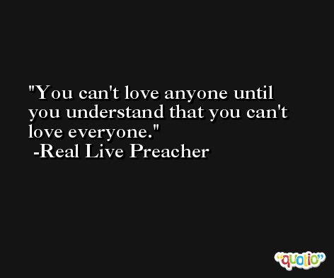 You can't love anyone until you understand that you can't love everyone. -Real Live Preacher