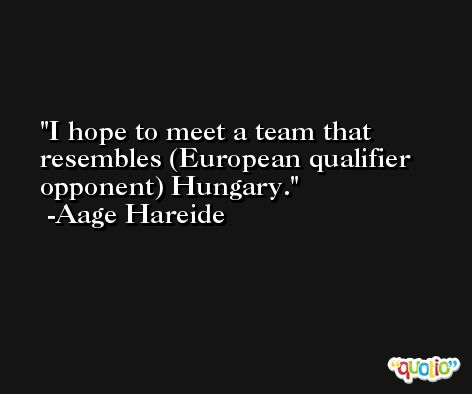 I hope to meet a team that resembles (European qualifier opponent) Hungary. -Aage Hareide