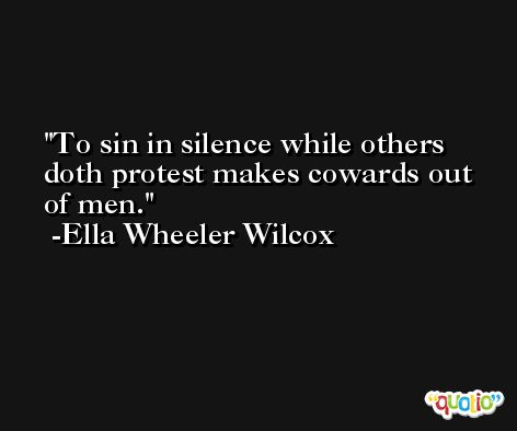 To sin in silence while others doth protest makes cowards out of men. -Ella Wheeler Wilcox