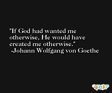 If God had wanted me otherwise, He would have created me otherwise. -Johann Wolfgang von Goethe