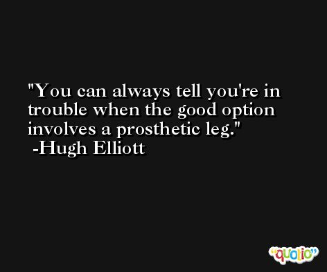 You can always tell you're in trouble when the good option involves a prosthetic leg. -Hugh Elliott