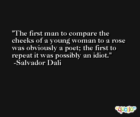 The first man to compare the cheeks of a young woman to a rose was obviously a poet; the first to repeat it was possibly an idiot. -Salvador Dali