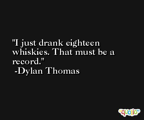 I just drank eighteen whiskies. That must be a record. -Dylan Thomas