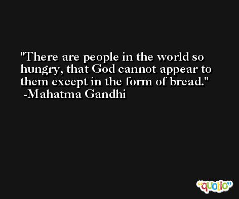 There are people in the world so hungry, that God cannot appear to them except in the form of bread. -Mahatma Gandhi