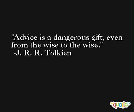 Advice is a dangerous gift, even from the wise to the wise. -J. R. R. Tolkien