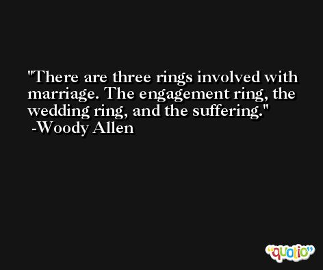 There are three rings involved with marriage. The engagement ring, the wedding ring, and the suffering. -Woody Allen