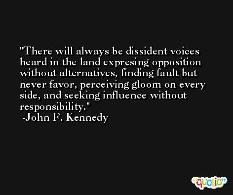 There will always be dissident voices heard in the land expresing opposition without alternatives, finding fault but never favor, perceiving gloom on every side, and seeking influence without responsibility. -John F. Kennedy