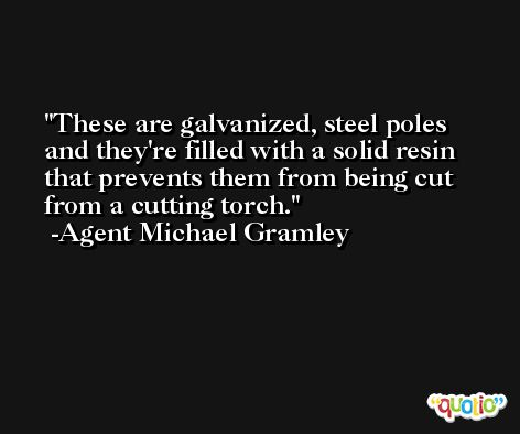 These are galvanized, steel poles and they're filled with a solid resin that prevents them from being cut from a cutting torch. -Agent Michael Gramley