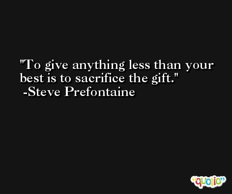 To give anything less than your best is to sacrifice the gift. -Steve Prefontaine