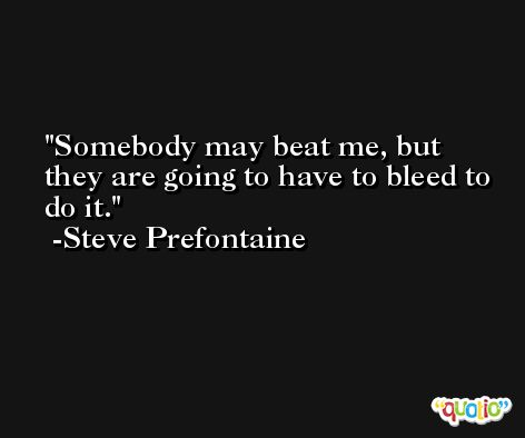 Somebody may beat me, but they are going to have to bleed to do it. -Steve Prefontaine