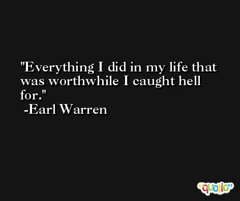 Everything I did in my life that was worthwhile I caught hell for. -Earl Warren