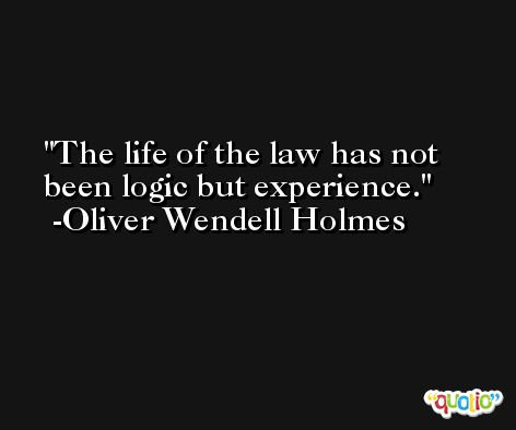 The life of the law has not been logic but experience. -Oliver Wendell Holmes