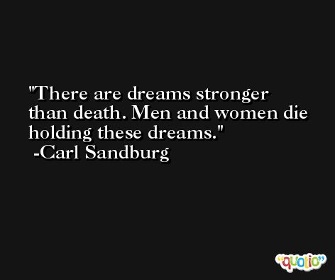 There are dreams stronger than death. Men and women die holding these dreams. -Carl Sandburg