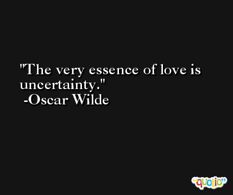 The very essence of love is uncertainty. -Oscar Wilde