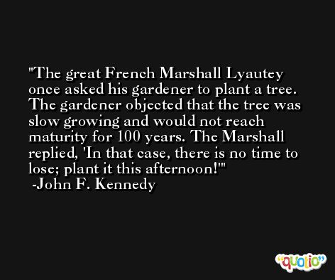 The great French Marshall Lyautey once asked his gardener to plant a tree. The gardener objected that the tree was slow growing and would not reach maturity for 100 years. The Marshall replied, 'In that case, there is no time to lose; plant it this afternoon!' -John F. Kennedy