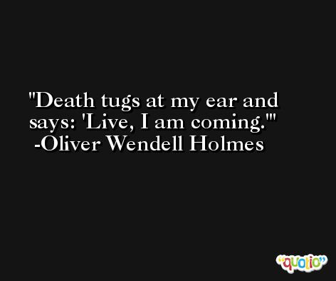 Death tugs at my ear and says: 'Live, I am coming.' -Oliver Wendell Holmes