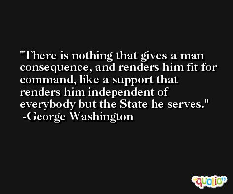 There is nothing that gives a man consequence, and renders him fit for command, like a support that renders him independent of everybody but the State he serves. -George Washington