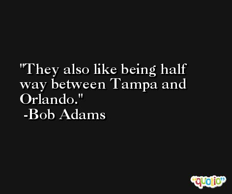 They also like being half way between Tampa and Orlando. -Bob Adams