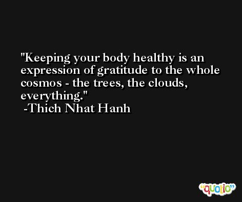 Keeping your body healthy is an expression of gratitude to the whole cosmos - the trees, the clouds, everything. -Thich Nhat Hanh
