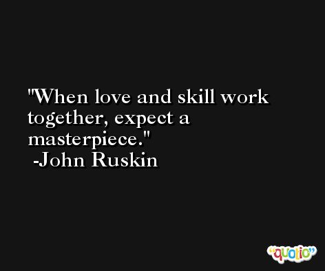 When love and skill work together, expect a masterpiece. -John Ruskin
